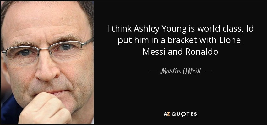 I think Ashley Young is world class, Id put him in a bracket with Lionel Messi and Ronaldo - Martin O'Neill