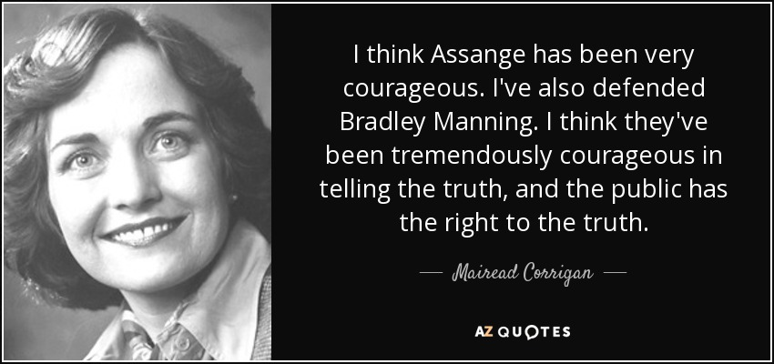 I think Assange has been very courageous. I've also defended Bradley Manning. I think they've been tremendously courageous in telling the truth, and the public has the right to the truth. - Mairead Corrigan