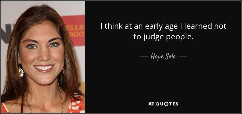 I think at an early age I learned not to judge people. - Hope Solo