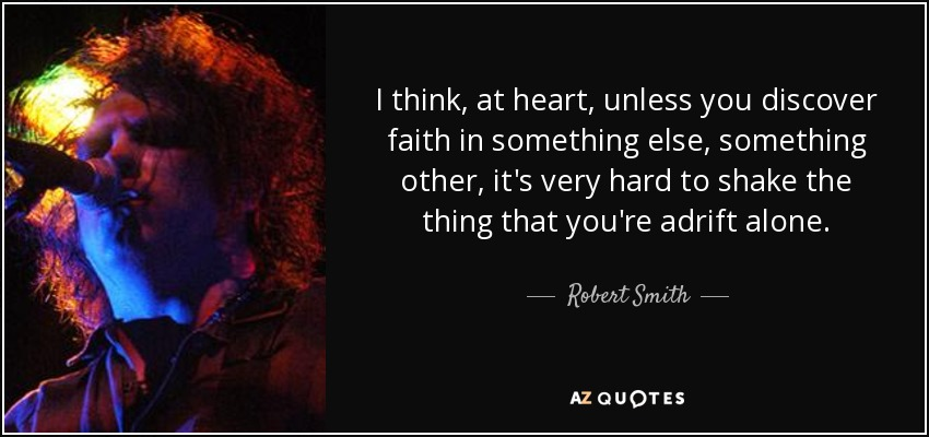 I think, at heart, unless you discover faith in something else, something other, it's very hard to shake the thing that you're adrift alone. - Robert Smith