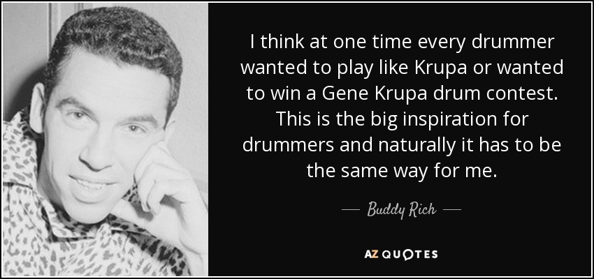 I think at one time every drummer wanted to play like Krupa or wanted to win a Gene Krupa drum contest. This is the big inspiration for drummers and naturally it has to be the same way for me. - Buddy Rich