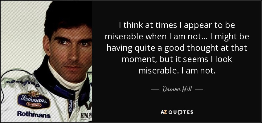 I think at times I appear to be miserable when I am not... I might be having quite a good thought at that moment, but it seems I look miserable. I am not. - Damon Hill