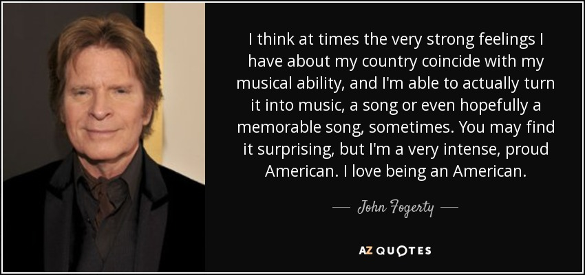 I think at times the very strong feelings I have about my country coincide with my musical ability, and I'm able to actually turn it into music, a song or even hopefully a memorable song, sometimes. You may find it surprising, but I'm a very intense, proud American. I love being an American. - John Fogerty