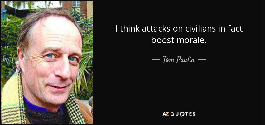 I think attacks on civilians in fact boost morale. - Tom Paulin