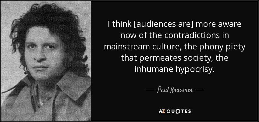 I think [audiences are] more aware now of the contradictions in mainstream culture, the phony piety that permeates society, the inhumane hypocrisy. - Paul Krassner