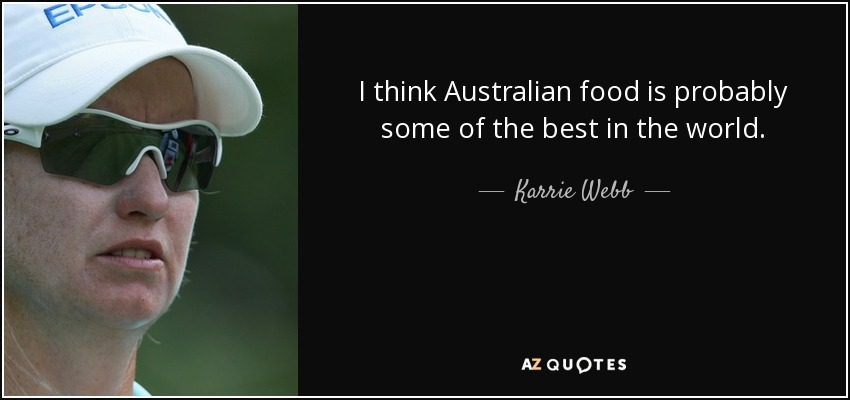 I think Australian food is probably some of the best in the world. - Karrie Webb