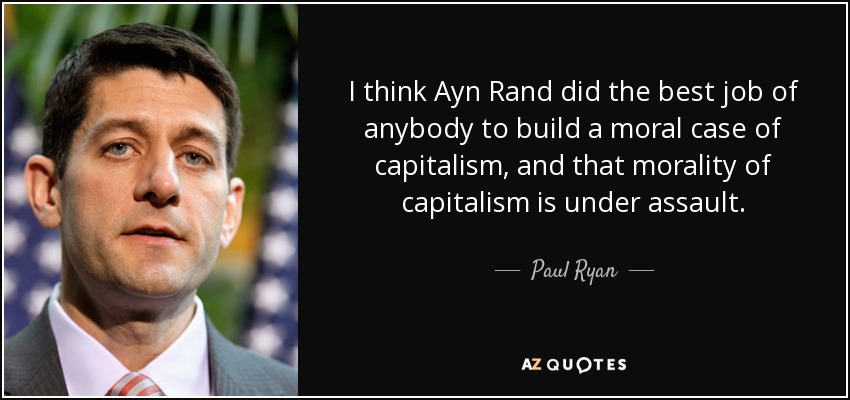 I think Ayn Rand did the best job of anybody to build a moral case of capitalism, and that morality of capitalism is under assault. - Paul Ryan