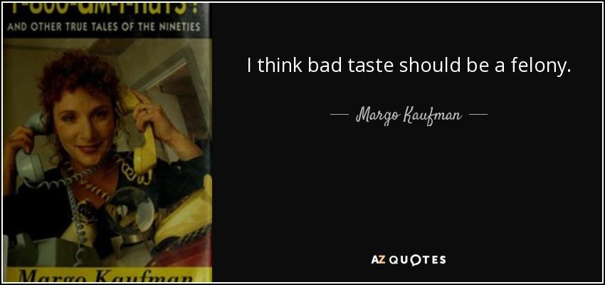 I think bad taste should be a felony. - Margo Kaufman