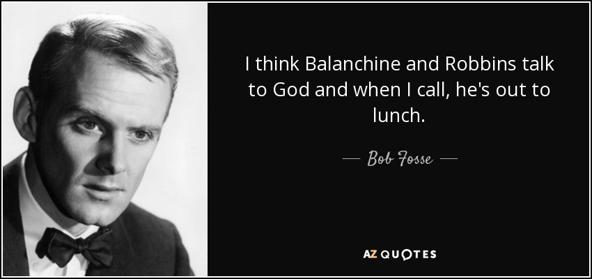 I think Balanchine and Robbins talk to God and when I call, he's out to lunch. - Bob Fosse