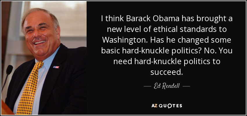 I think Barack Obama has brought a new level of ethical standards to Washington. Has he changed some basic hard-knuckle politics? No. You need hard-knuckle politics to succeed. - Ed Rendell