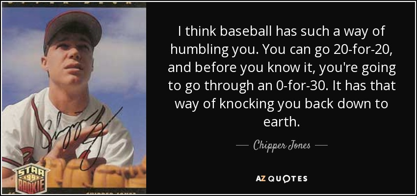 I think baseball has such a way of humbling you. You can go 20-for-20, and before you know it, you're going to go through an 0-for-30. It has that way of knocking you back down to earth. - Chipper Jones
