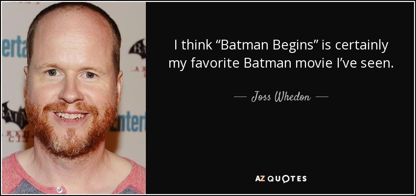 I think 'Batman Begins' is certainly my favorite Batman movie I've seen. - Joss Whedon