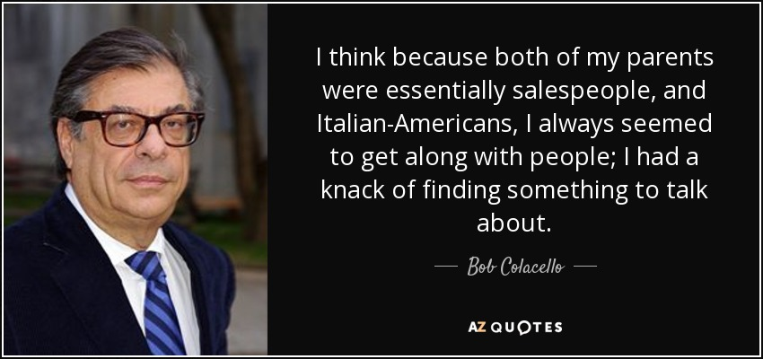 I think because both of my parents were essentially salespeople, and Italian-Americans, I always seemed to get along with people; I had a knack of finding something to talk about. - Bob Colacello