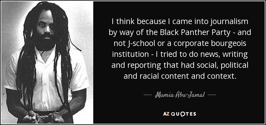 I think because I came into journalism by way of the Black Panther Party - and not J-school or a corporate bourgeois institution - I tried to do news, writing and reporting that had social, political and racial content and context. - Mumia Abu-Jamal