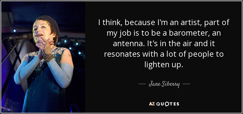 I think, because I'm an artist, part of my job is to be a barometer, an antenna. It's in the air and it resonates with a lot of people to lighten up. - Jane Siberry