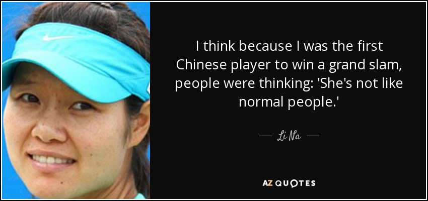 I think because I was the first Chinese player to win a grand slam, people were thinking: 'She's not like normal people.' - Li Na