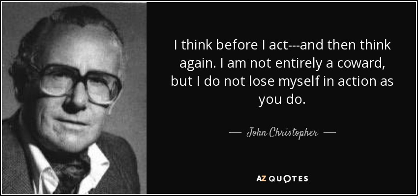 I think before I act---and then think again. I am not entirely a coward, but I do not lose myself in action as you do. - John Christopher