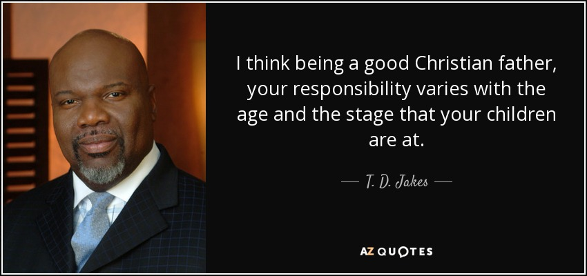 I think being a good Christian father, your responsibility varies with the age and the stage that your children are at. - T. D. Jakes
