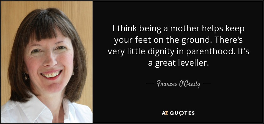 I think being a mother helps keep your feet on the ground. There's very little dignity in parenthood. It's a great leveller. - Frances O'Grady