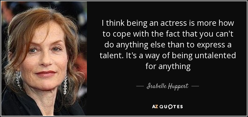 I think being an actress is more how to cope with the fact that you can't do anything else than to express a talent. It's a way of being untalented for anything - Isabelle Huppert
