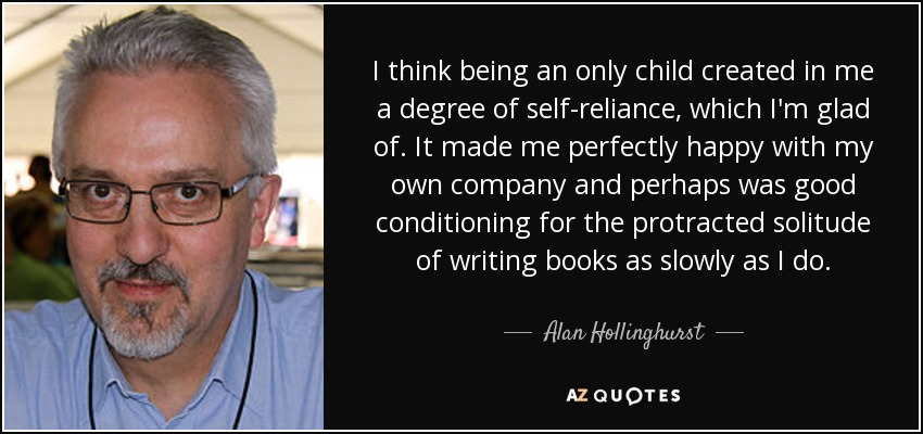 I think being an only child created in me a degree of self-reliance, which I'm glad of. It made me perfectly happy with my own company and perhaps was good conditioning for the protracted solitude of writing books as slowly as I do. - Alan Hollinghurst