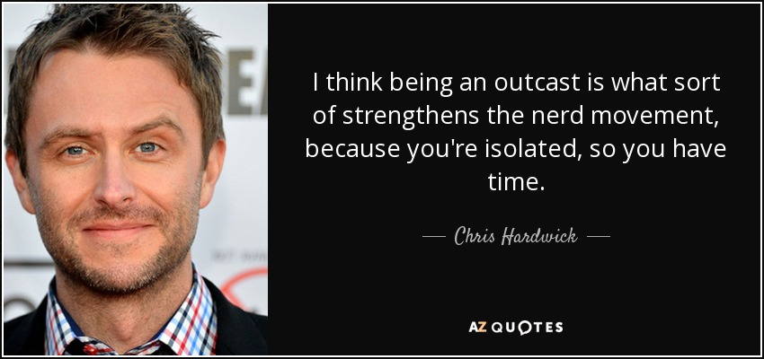 I think being an outcast is what sort of strengthens the nerd movement, because you're isolated, so you have time. - Chris Hardwick