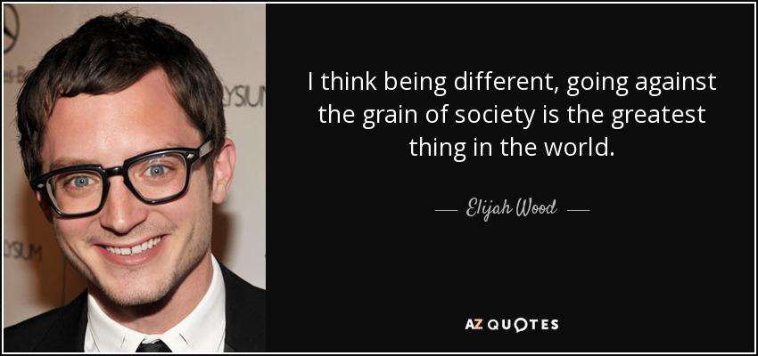I think being different, going against the grain of society is the greatest thing in the world. - Elijah Wood