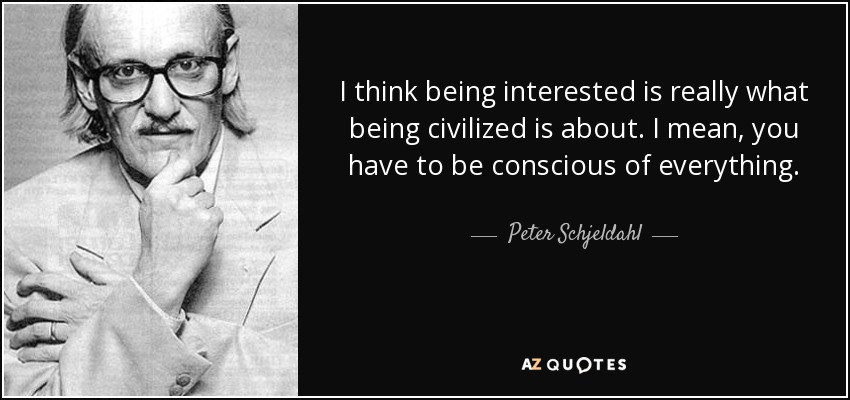 I think being interested is really what being civilized is about. I mean, you have to be conscious of everything. - Peter Schjeldahl