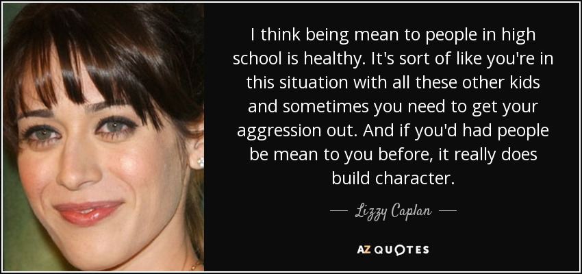 I think being mean to people in high school is healthy. It's sort of like you're in this situation with all these other kids and sometimes you need to get your aggression out. And if you'd had people be mean to you before, it really does build character. - Lizzy Caplan