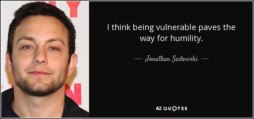 I think being vulnerable paves the way for humility. - Jonathan Sadowski
