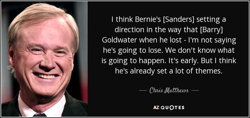 I think Bernie's [Sanders] setting a direction in the way that [Barry] Goldwater when he lost - I'm not saying he's going to lose. We don't know what is going to happen. It's early. But I think he's already set a lot of themes. - Chris Matthews