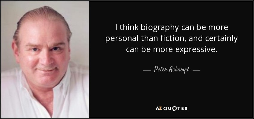 I think biography can be more personal than fiction, and certainly can be more expressive. - Peter Ackroyd