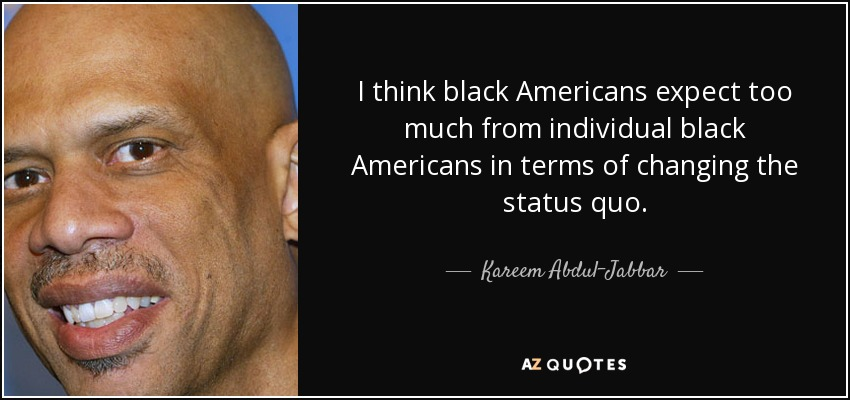 I think black Americans expect too much from individual black Americans in terms of changing the status quo. - Kareem Abdul-Jabbar