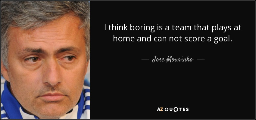 I think boring is a team that plays at home and can not score a goal. - Jose Mourinho