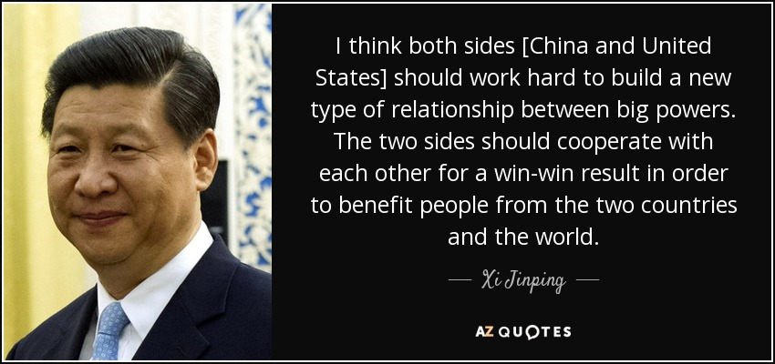 I think both sides [China and United States] should work hard to build a new type of relationship between big powers. The two sides should cooperate with each other for a win-win result in order to benefit people from the two countries and the world. - Xi Jinping
