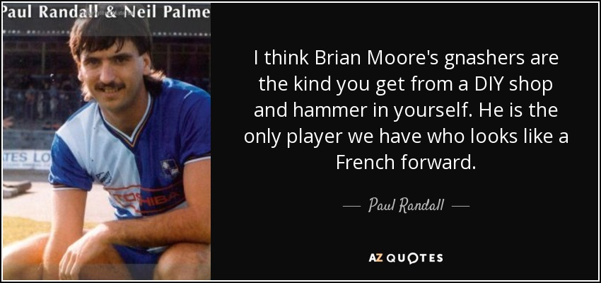 I think Brian Moore's gnashers are the kind you get from a DIY shop and hammer in yourself. He is the only player we have who looks like a French forward. - Paul Randall