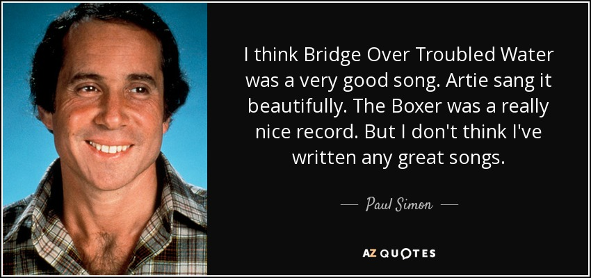 I think Bridge Over Troubled Water was a very good song. Artie sang it beautifully. The Boxer was a really nice record. But I don't think I've written any great songs. - Paul Simon