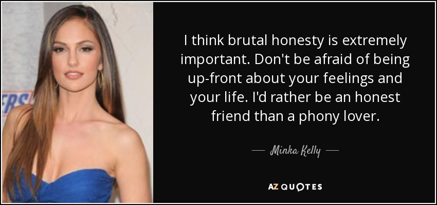 I think brutal honesty is extremely important. Don't be afraid of being up-front about your feelings and your life. I'd rather be an honest friend than a phony lover. - Minka Kelly