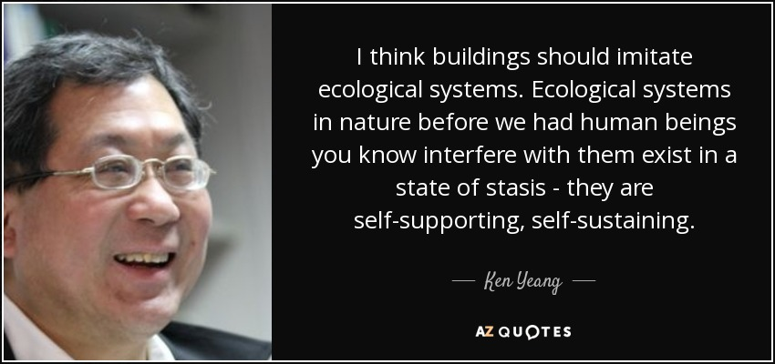 I think buildings should imitate ecological systems. Ecological systems in nature before we had human beings you know interfere with them exist in a state of stasis - they are self-supporting, self-sustaining. - Ken Yeang