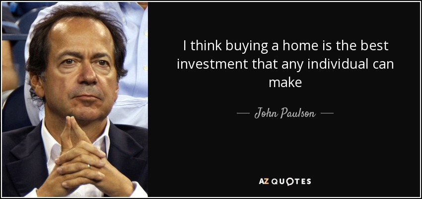 I think buying a home is the best investment that any individual can make - John Paulson