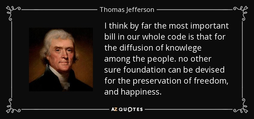 I think by far the most important bill in our whole code is that for the diffusion of knowlege among the people. no other sure foundation can be devised for the preservation of freedom, and happiness. - Thomas Jefferson