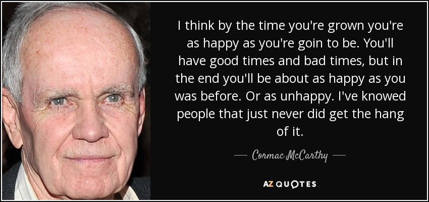 I think by the time you're grown you're as happy as you're goin to be. You'll have good times and bad times, but in the end you'll be about as happy as you was before. Or as unhappy. I've knowed people that just never did get the hang of it. - Cormac McCarthy