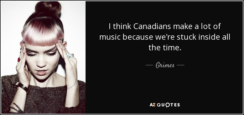 I think Canadians make a lot of music because we're stuck inside all the time. - Grimes