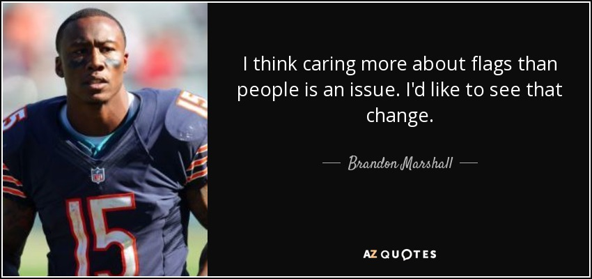 I think caring more about flags than people is an issue. I'd like to see that change. - Brandon Marshall