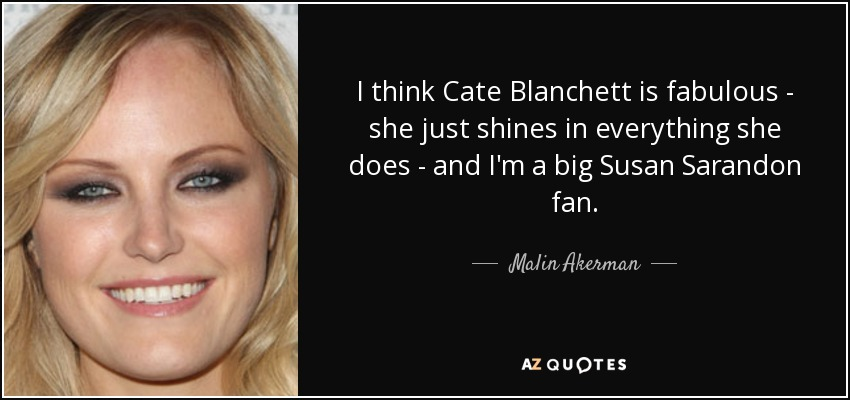 I think Cate Blanchett is fabulous - she just shines in everything she does - and I'm a big Susan Sarandon fan. - Malin Akerman