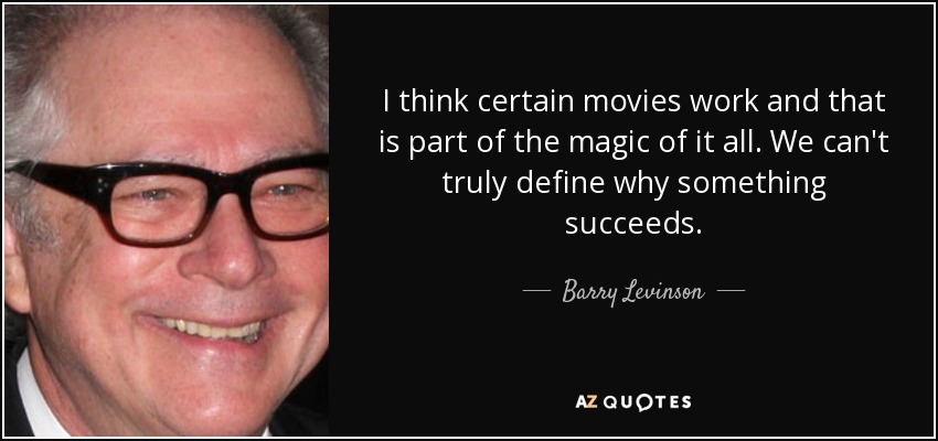 I think certain movies work and that is part of the magic of it all. We can't truly define why something succeeds. - Barry Levinson