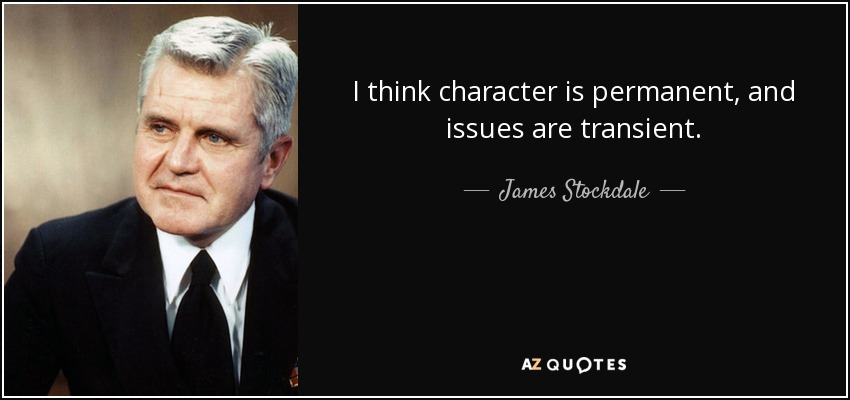 I think character is permanent, and issues are transient. - James Stockdale