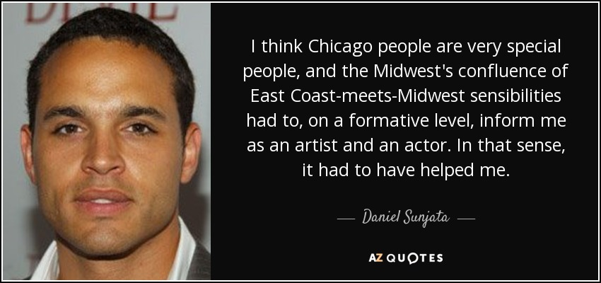 I think Chicago people are very special people, and the Midwest's confluence of East Coast-meets-Midwest sensibilities had to, on a formative level, inform me as an artist and an actor. In that sense, it had to have helped me. - Daniel Sunjata