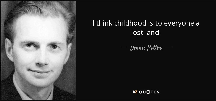 I think childhood is to everyone a lost land. - Dennis Potter