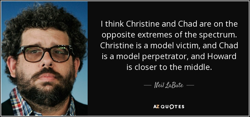 I think Christine and Chad are on the opposite extremes of the spectrum. Christine is a model victim, and Chad is a model perpetrator, and Howard is closer to the middle. - Neil LaBute